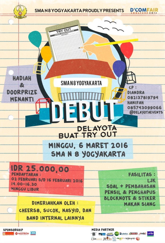 Delayota Buat Try Out (DEBUT) [tangggal pelaksanaan : 6 Maret 2016] Delayota Buat Try Out (DEBUT) merupakan kegiatan try out yang diselenggarakan oleh SMA N 8 Yogykarta untuk membantu mempersiapkan adik adik kelas IX yang akan menghadapi Ujian Nasional sehingga dapat mencapai hasil yang memuaskan serta untuk mengenalkan SMA Negeri 8 Yogyakarta kepada adik adik. Untuk biaya tiketnya Rp.25.000,00 dan akan medapatkan fasilitas berupa LJK, soal dan pembahasan, pensil dan penghapus, blocknote dan sticker, makan siang. Di DEBUT, adik adik juga akan mendapat hiburan yang menarik, karena akan ada penampilan dari beberapa ekstrakurikuler yang ada di SMA N 8 Yogyakarta seperti Cheers8, Sucok, Nasyid, dan band-band internal.  Pendaftaran DEBUT dibuka dari tanggal 2 Februari - 16 Februari 2016 di Lobby SMA Negeri 8 YK dari pukul 14.00-16.30.  Ayoo para pejuang UN, daftarkan diri kalian segeraa!!! More info: @DELAYOTAevents (twitter)  Contact Person :    Diandra = 082137819794  Hanifah = 085743099066  Delayota Buat Try Out (DEBUT) [tangggal pelaksanaan : 6 Maret 2016]